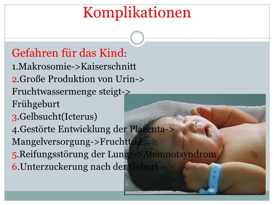 Komplikationen Gefahren für das Kind : 1.Makrosomie->Kaiserschnitt 2.Große Produktion von Urin-> Fruchtwassermenge steigt-> Frühgeburt 3.Gelbsucht(Ict