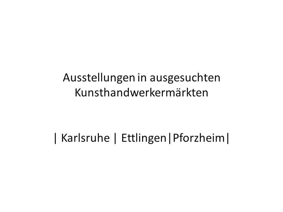Ausstellungen in ausgesuchten Kunsthandwerkermärkten | Karlsruhe | Ettlingen|Pforzheim|