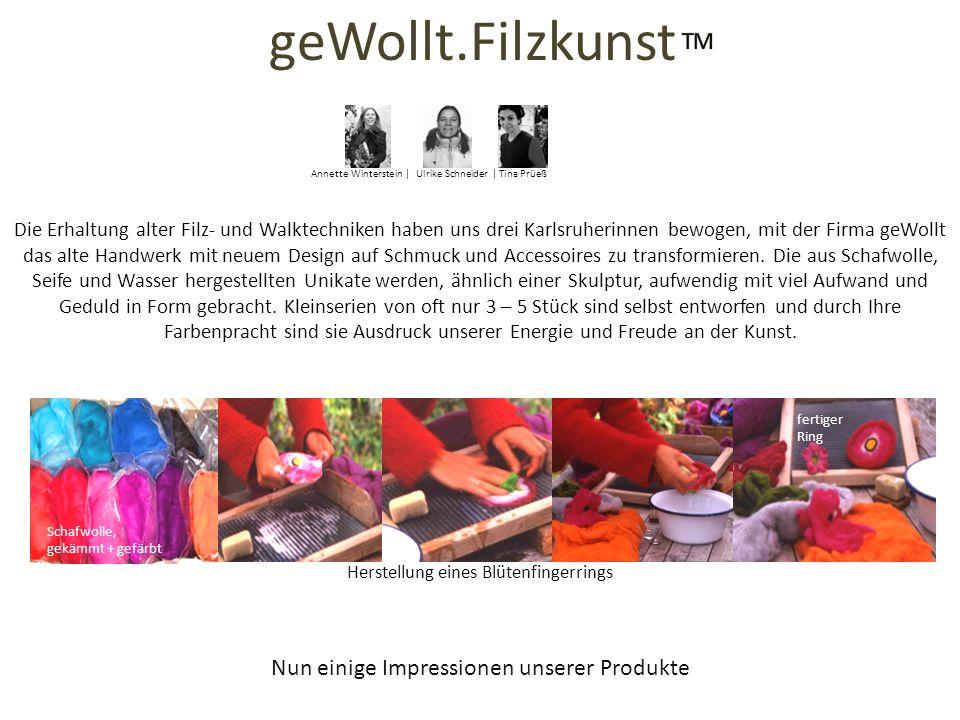 Nun einige Impressionen unserer Produkte Die Erhaltung alter Filz- und Walktechniken haben uns drei Karlsruherinnen bewogen, mit der Firma geWollt das