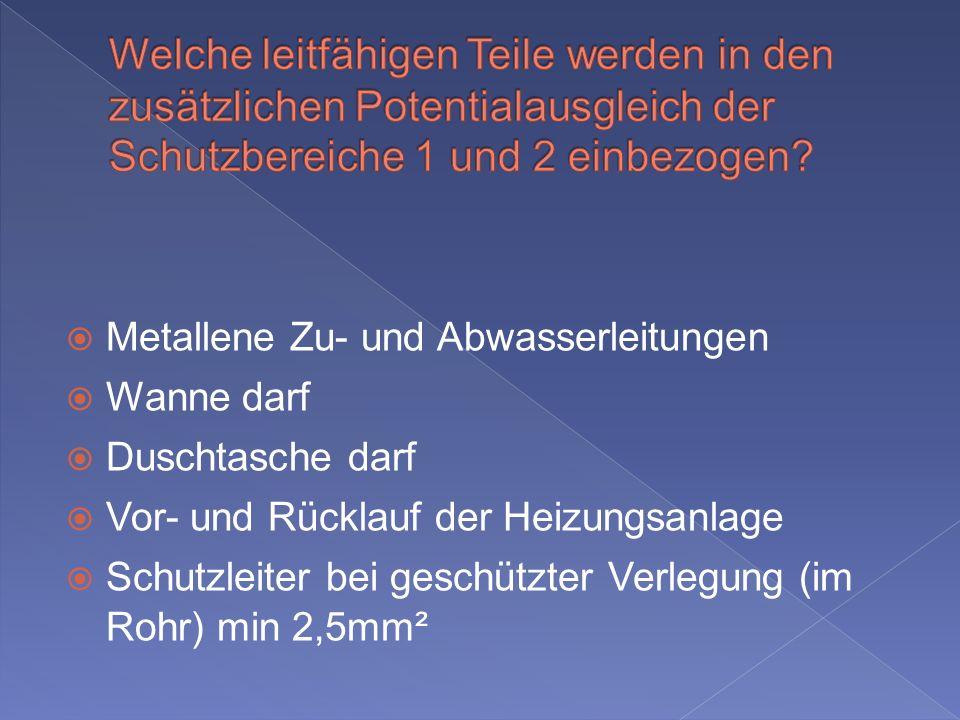Metallene Zu- und Abwasserleitungen Wanne darf Duschtasche darf Vor- und Rücklauf der Heizungsanlage Schutzleiter bei geschützter Verlegung (im Rohr) min 2,5mm²