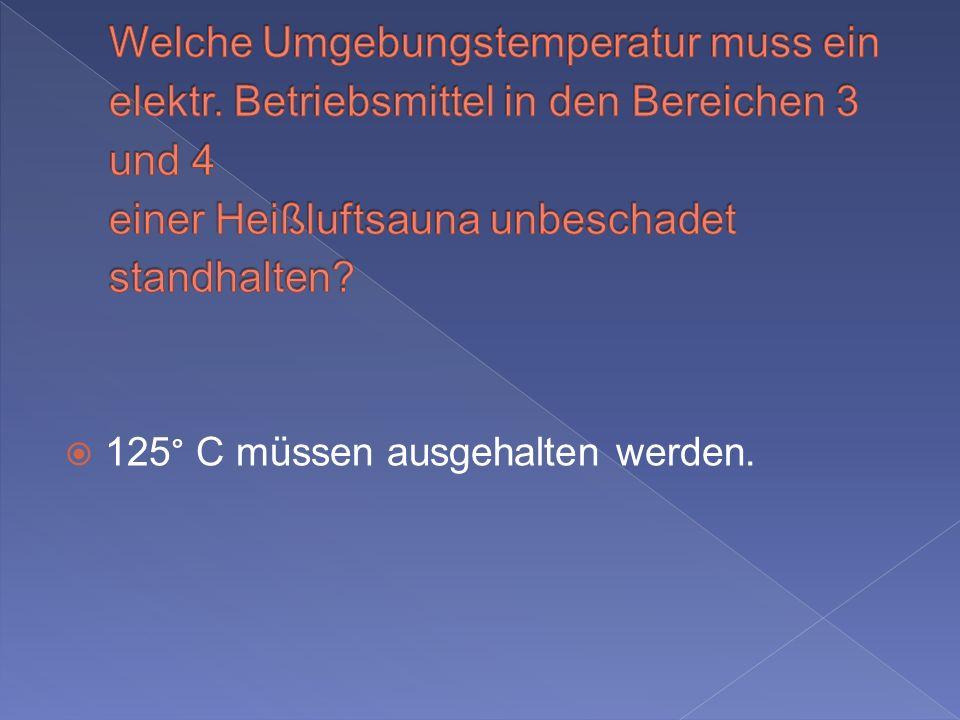 125° C müssen ausgehalten werden.