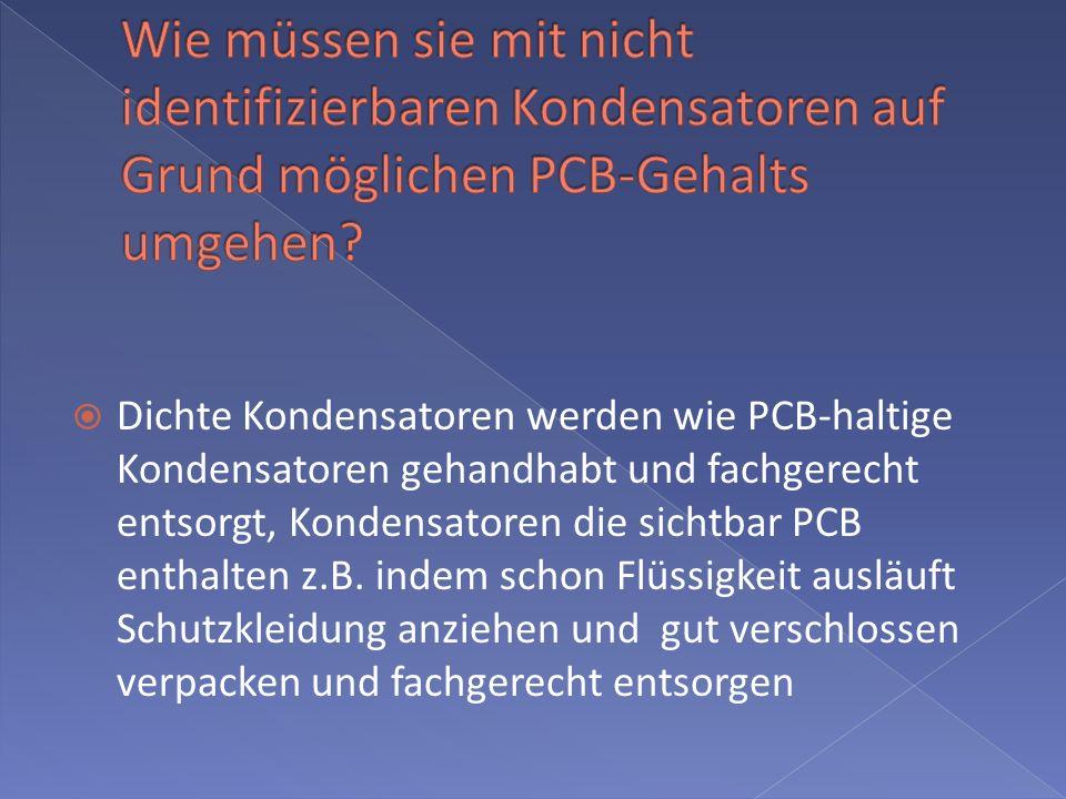 Dichte Kondensatoren werden wie PCB-haltige Kondensatoren gehandhabt und fachgerecht entsorgt, Kondensatoren die sichtbar PCB enthalten z.B.