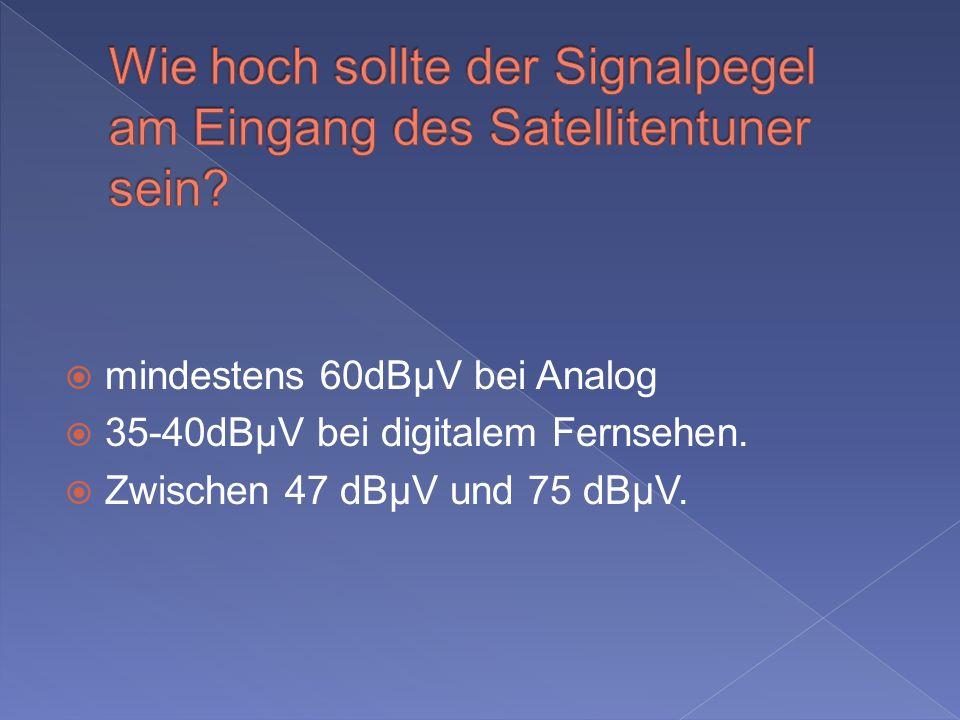 mindestens 60dBµV bei Analog 35-40dBµV bei digitalem Fernsehen. Zwischen 47 dBµV und 75 dBµV.