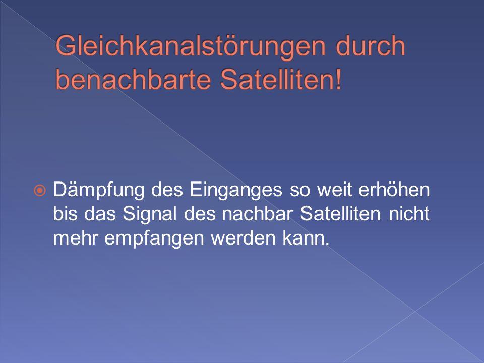 Dämpfung des Einganges so weit erhöhen bis das Signal des nachbar Satelliten nicht mehr empfangen werden kann.