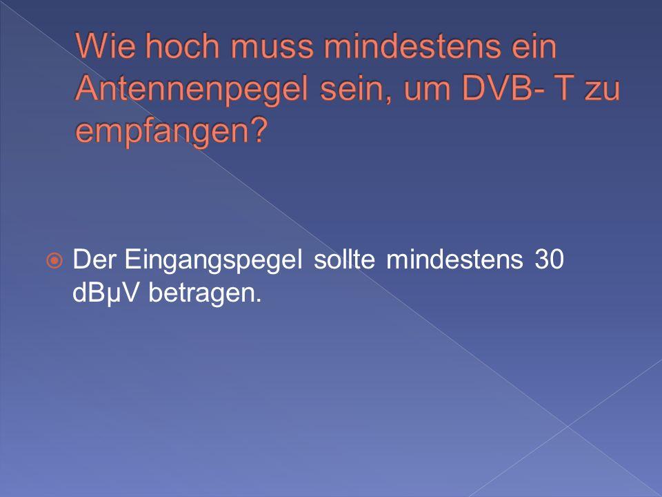 Der Eingangspegel sollte mindestens 30 dBµV betragen.