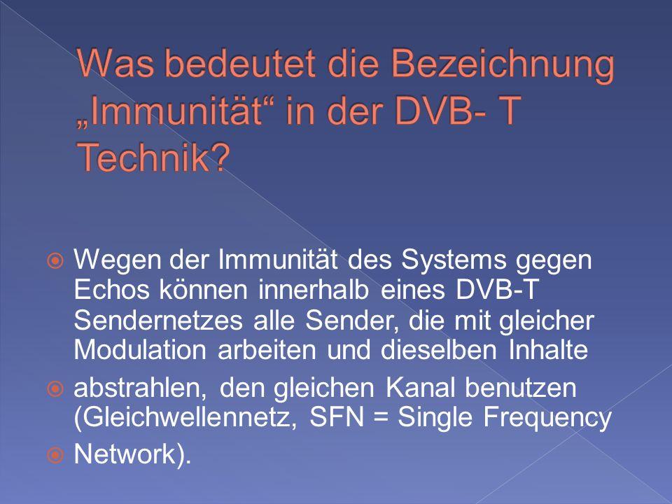 Wegen der Immunität des Systems gegen Echos können innerhalb eines DVB-T Sendernetzes alle Sender, die mit gleicher Modulation arbeiten und dieselben Inhalte abstrahlen, den gleichen Kanal benutzen (Gleichwellennetz, SFN = Single Frequency Network).