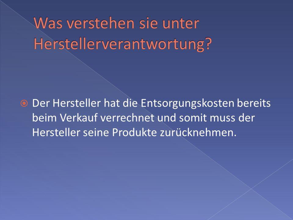 Der Hersteller hat die Entsorgungskosten bereits beim Verkauf verrechnet und somit muss der Hersteller seine Produkte zurücknehmen.
