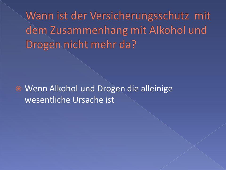 Wenn Alkohol und Drogen die alleinige wesentliche Ursache ist