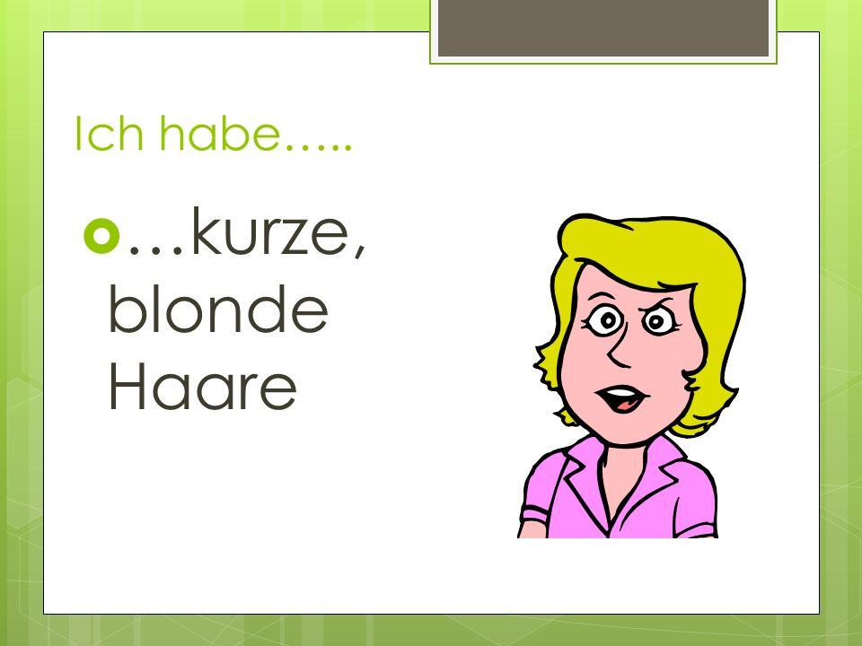 Ich habe….. …kurze, blonde Haare