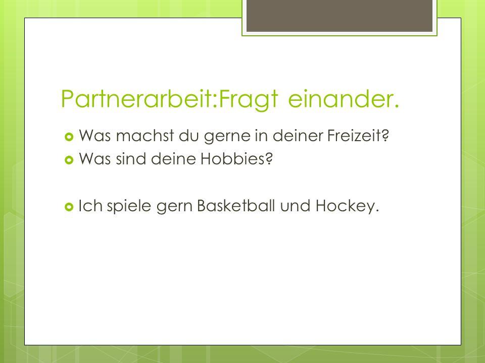 Partnerarbeit:Fragt einander. Was machst du gerne in deiner Freizeit? Was sind deine Hobbies? Ich spiele gern Basketball und Hockey.