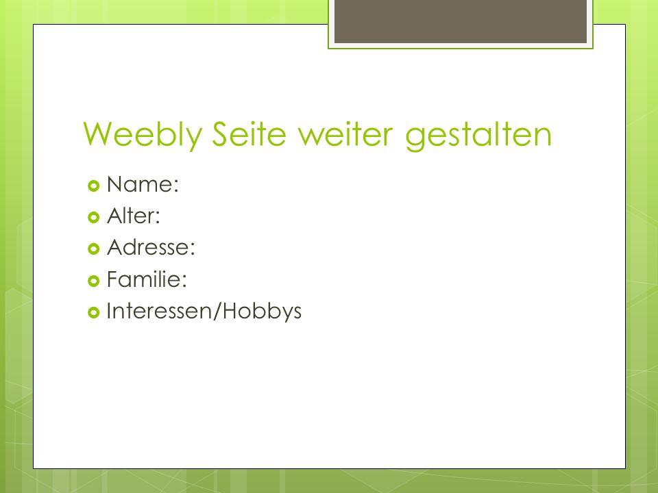 Weebly Seite weiter gestalten Name: Alter: Adresse: Familie: Interessen/Hobbys