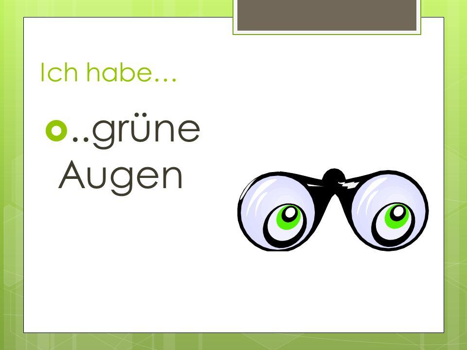 Ich habe…..grüne Augen