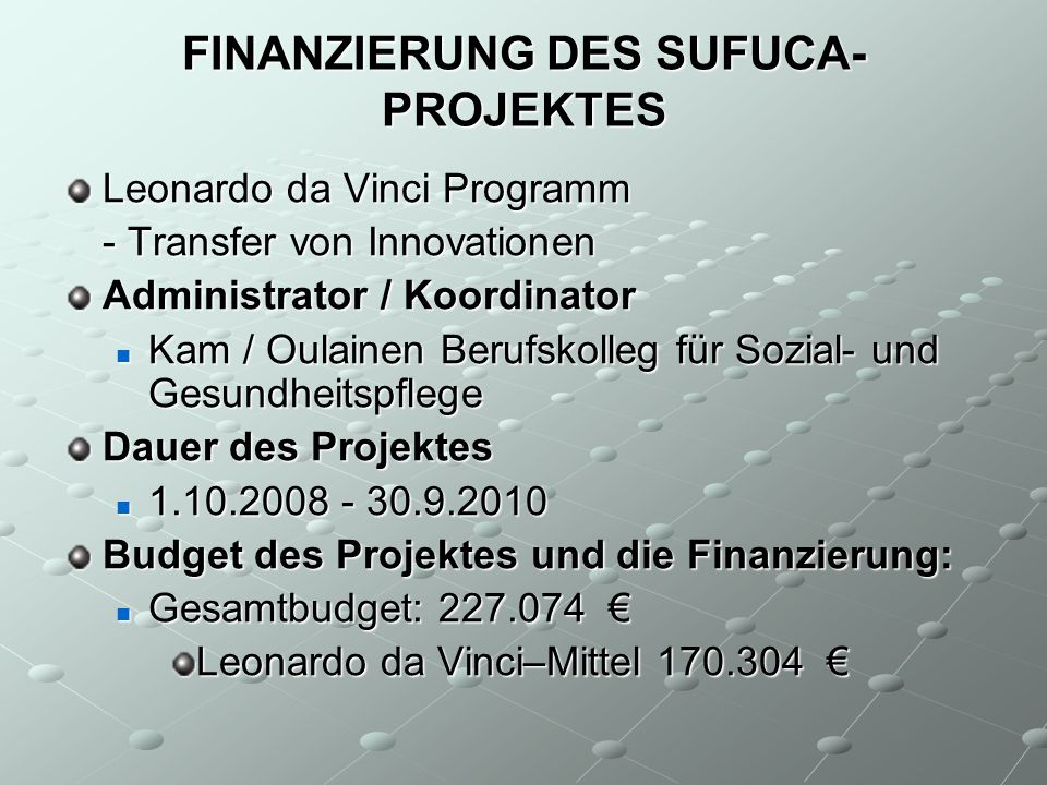 FINANZIERUNG DES SUFUCA- PROJEKTES Leonardo da Vinci Programm - Transfer von Innovationen Administrator / Koordinator Kam / Oulainen Berufskolleg für Sozial- und Gesundheitspflege Kam / Oulainen Berufskolleg für Sozial- und Gesundheitspflege Dauer des Projektes 1.10.2008 - 30.9.2010 1.10.2008 - 30.9.2010 Budget des Projektes und die Finanzierung: Gesamtbudget: 227.074 Gesamtbudget: 227.074 Leonardo da Vinci–Mittel 170.304 Leonardo da Vinci–Mittel 170.304