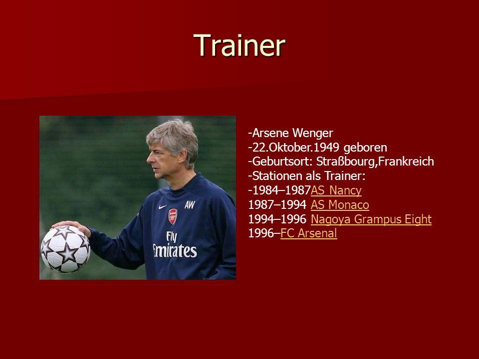 Trainer -Arsene Wenger -22.Oktober.1949 geboren -Geburtsort: Straßbourg,Frankreich -Stationen als Trainer: -1984–1987AS Nancy 1987–1994 AS Monaco 1994