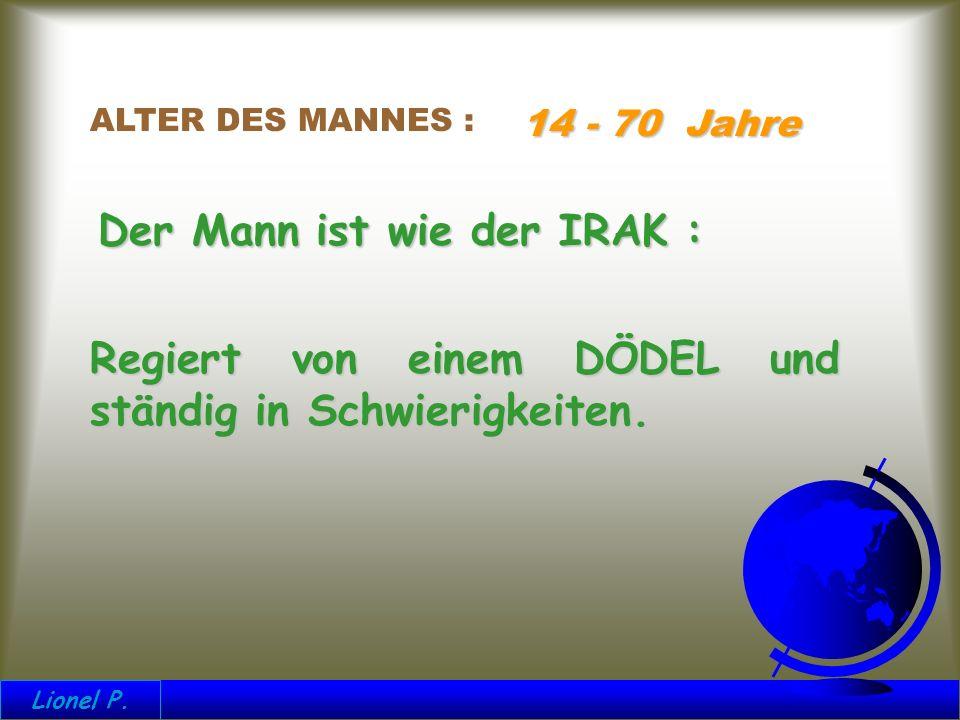 ALTER DES MANNES : 14 - 70 Jahre Der Mann ist wie der IRAK : Regiert von einem DÖDEL und ständig in Schwierigkeiten.
