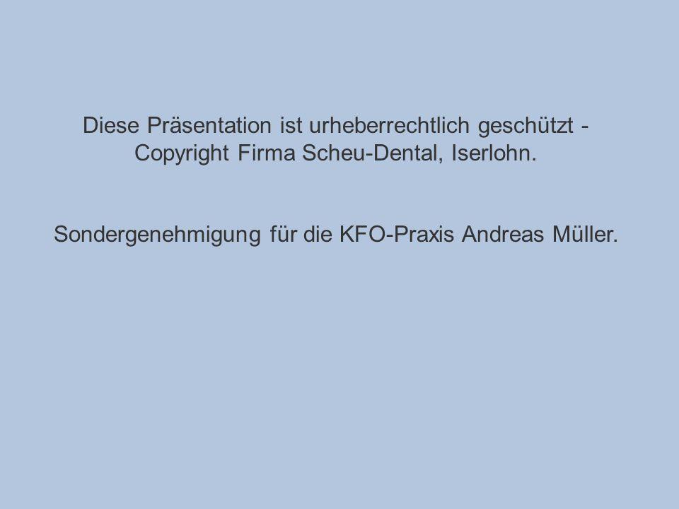 Diese Präsentation ist urheberrechtlich geschützt - Copyright Firma Scheu-Dental, Iserlohn. Sondergenehmigung für die KFO-Praxis Andreas Müller.