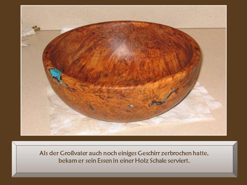 Als der Großvater auch noch einiges Geschirr zerbrochen hatte, bekam er sein Essen in einer Holz Schale serviert.
