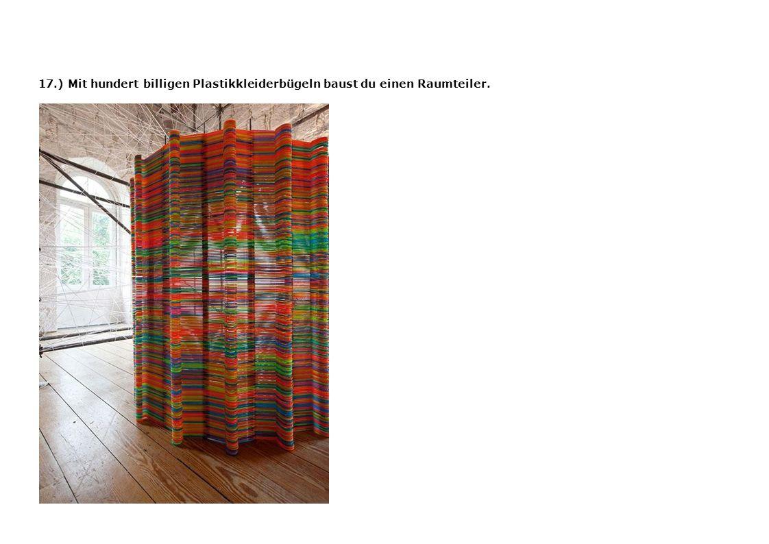 17.) Mit hundert billigen Plastikkleiderbügeln baust du einen Raumteiler.