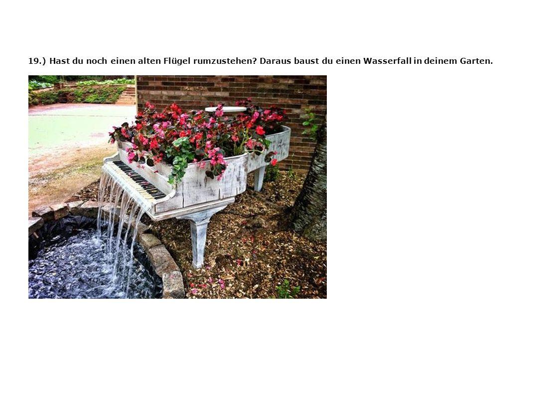 19.) Hast du noch einen alten Flügel rumzustehen? Daraus baust du einen Wasserfall in deinem Garten.