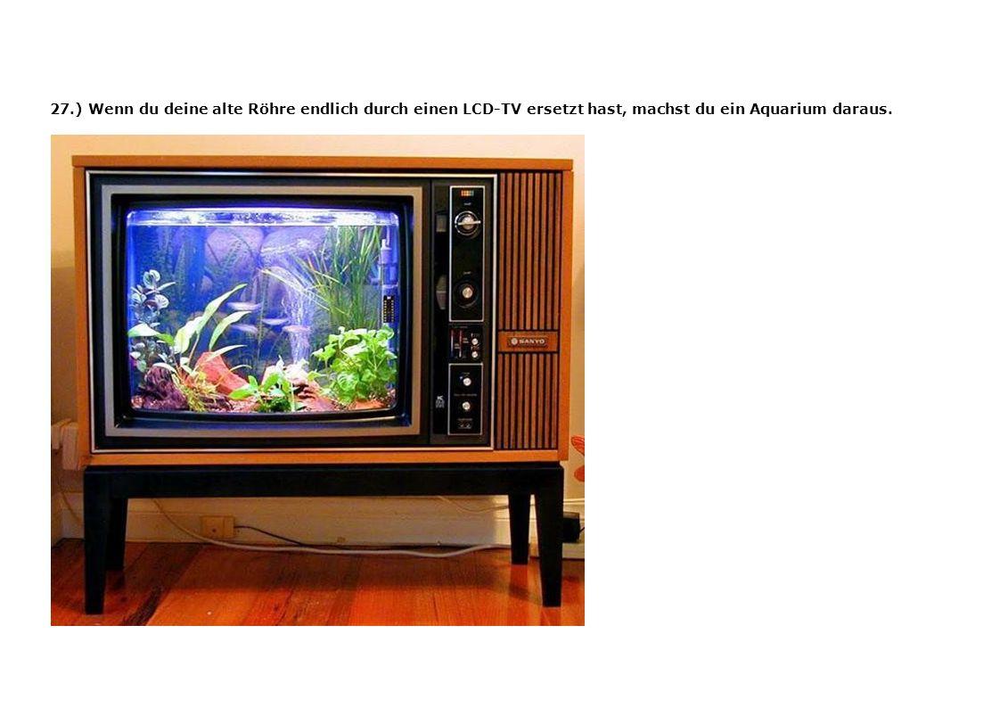 27.) Wenn du deine alte Röhre endlich durch einen LCD-TV ersetzt hast, machst du ein Aquarium daraus.