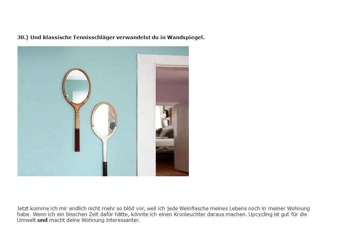 30.) Und klassische Tennisschläger verwandelst du in Wandspiegel. Jetzt komme ich mir endlich nicht mehr so blöd vor, weil ich jede Weinflasche meines