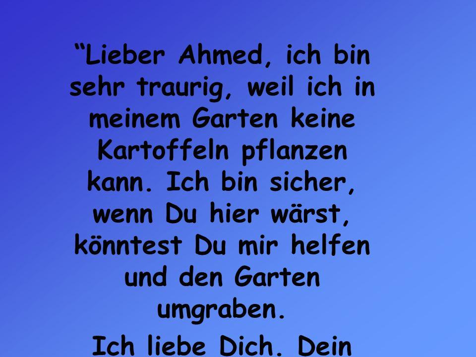 Lieber Ahmed, ich bin sehr traurig, weil ich in meinem Garten keine Kartoffeln pflanzen kann. Ich bin sicher, wenn Du hier wärst, könntest Du mir helf