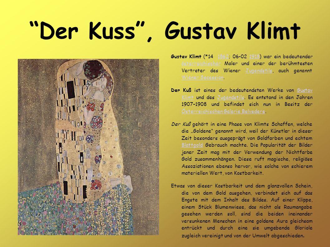 Der Kuss, Gustav Klimt Gustav Klimt (*14 1862; 06-02 1918) war ein bedeutender österreichischer Maler und einer der berühmtesten Vertreter des Wiener