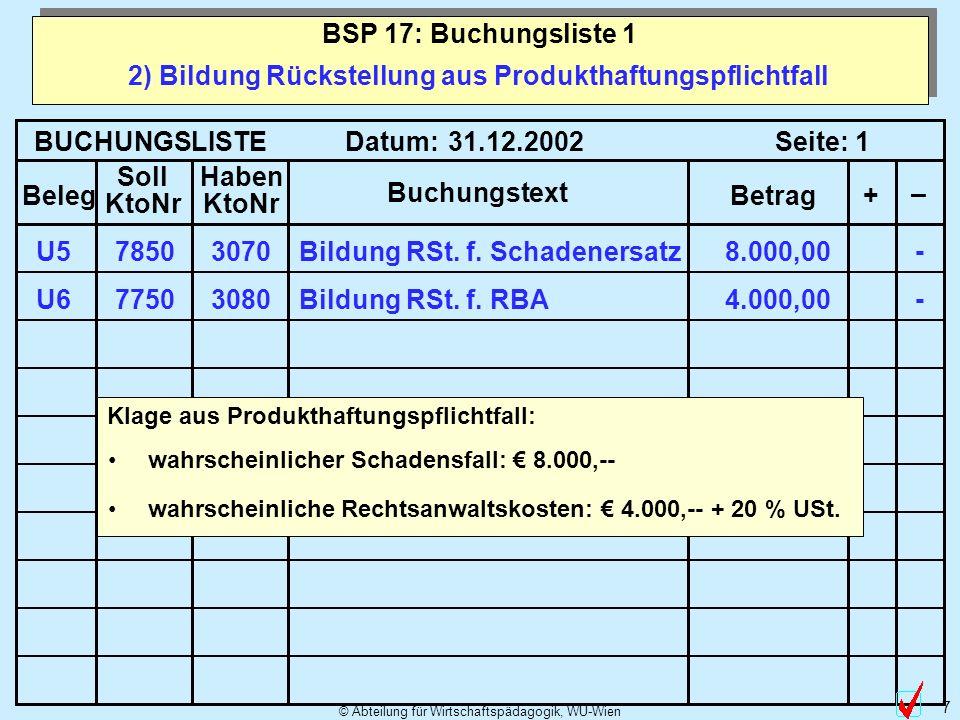 © Abteilung für Wirtschaftspädagogik, WU-Wien 7 2) Bildung Rückstellung aus Produkthaftungspflichtfall BSP 17: Buchungsliste 1 BUCHUNGSLISTE Datum: Se