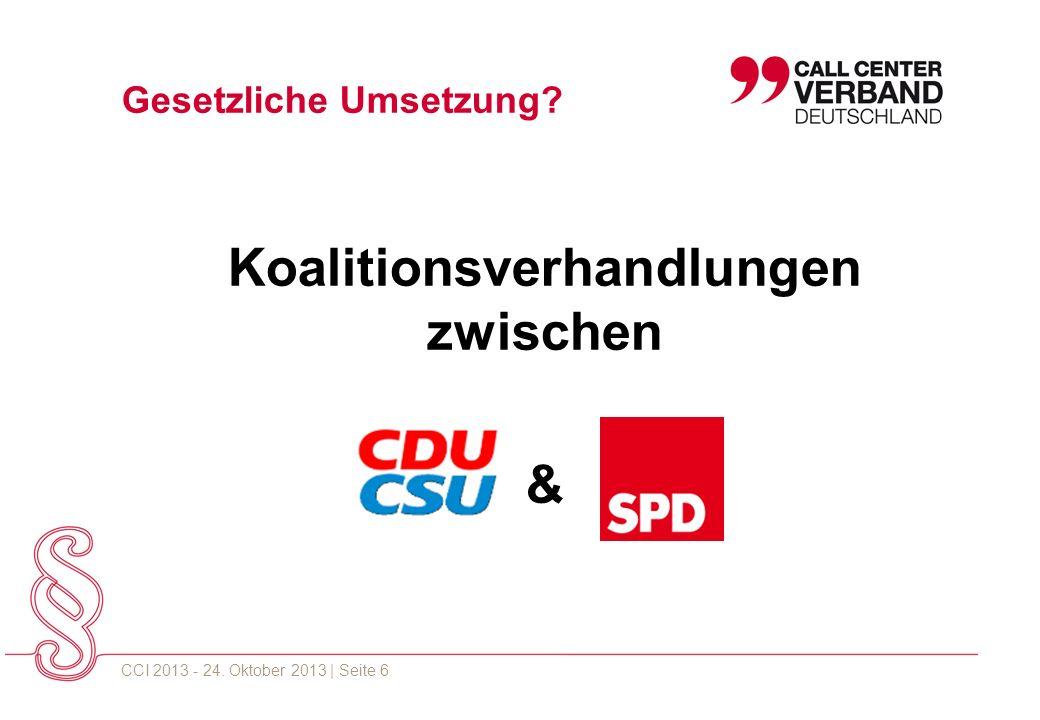 CCI 2013 - 24. Oktober 2013 | Seite 6 Koalitionsverhandlungen zwischen & Gesetzliche Umsetzung?