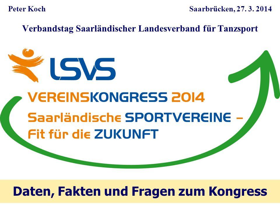 Peter Koch Saarbrücken, 27. 3. 2014 Verbandstag Saarländischer Landesverband für Tanzsport Daten, Fakten und Fragen zum Kongress