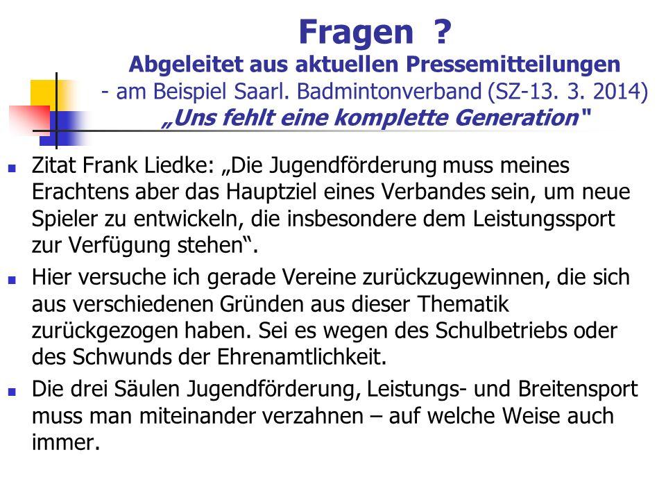 Fragen ? Abgeleitet aus aktuellen Pressemitteilungen - am Beispiel Saarl. Badmintonverband (SZ-13. 3. 2014) Uns fehlt eine komplette Generation Zitat