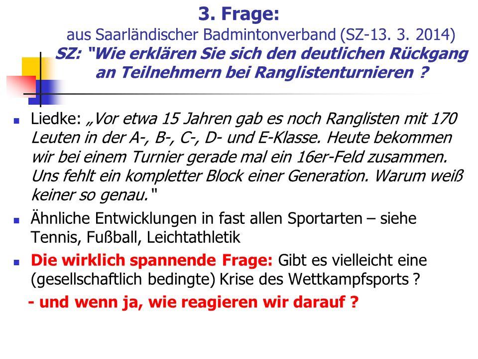3. Frage: aus Saarländischer Badmintonverband (SZ-13. 3. 2014) SZ: Wie erklären Sie sich den deutlichen Rückgang an Teilnehmern bei Ranglistenturniere