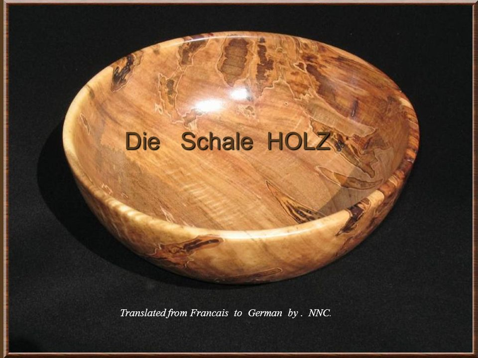 Die Schale HOLZ Die Schale HOLZ Translated from Francais to German by. NNC.
