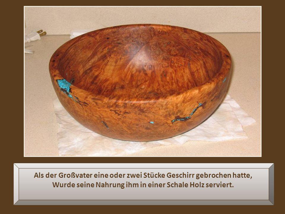 Als der Großvater eine oder zwei Stücke Geschirr gebrochen hatte, Wurde seine Nahrung ihm in einer Schale Holz serviert.