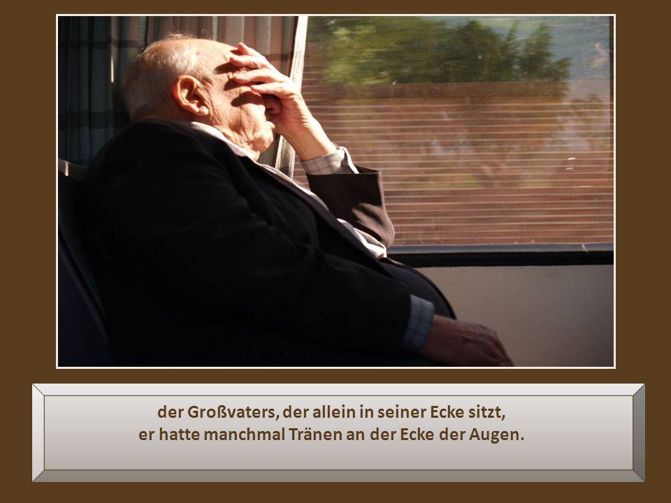der Großvaters, der allein in seiner Ecke sitzt, er hatte manchmal Tränen an der Ecke der Augen.