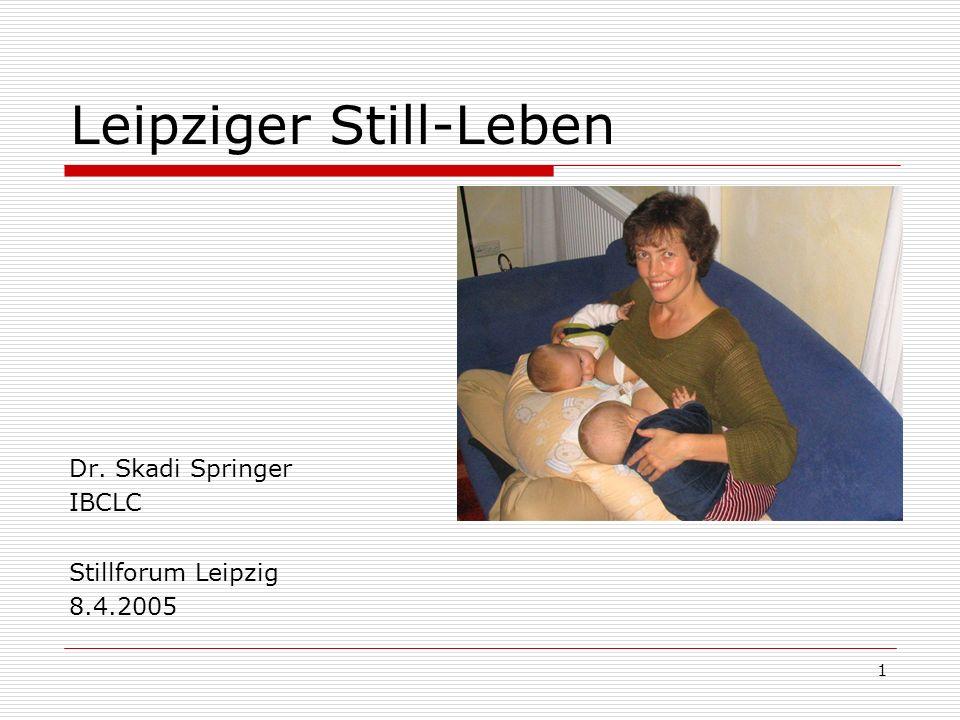 1 Leipziger Still-Leben Dr. Skadi Springer IBCLC Stillforum Leipzig 8.4.2005