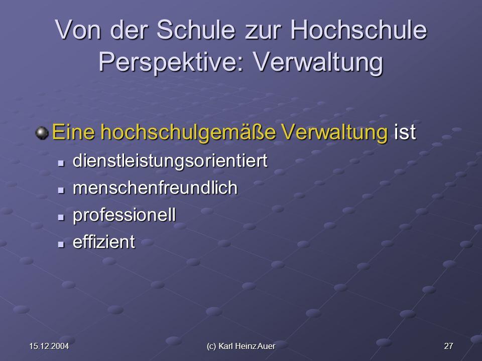 2715.12.2004(c) Karl Heinz Auer Von der Schule zur Hochschule Perspektive: Verwaltung Eine hochschulgemäße Verwaltung ist dienstleistungsorientiert di