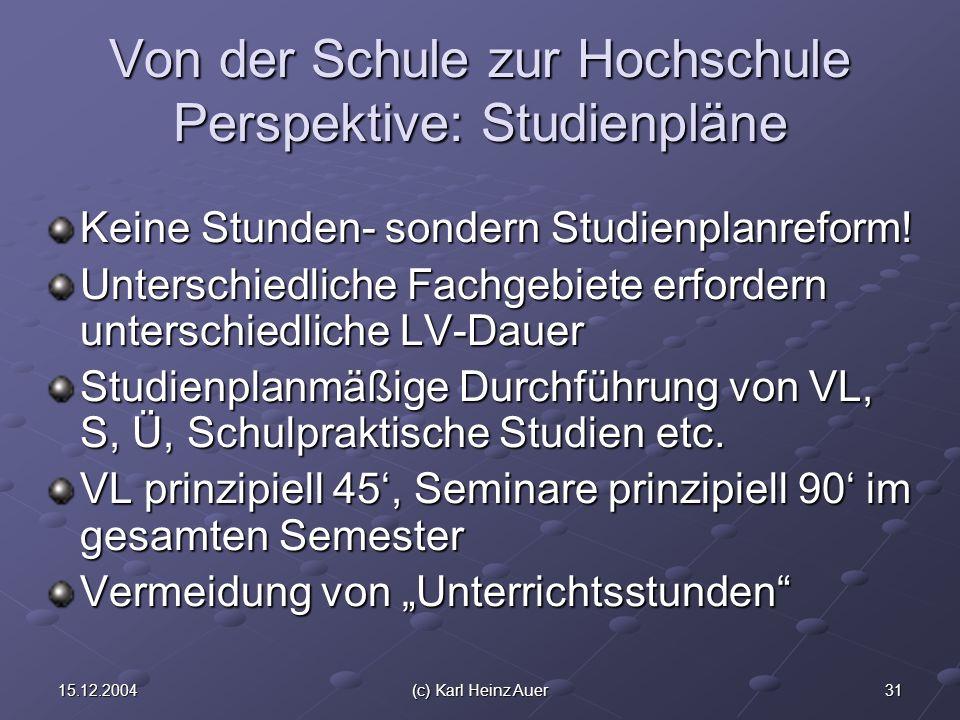 3115.12.2004(c) Karl Heinz Auer Von der Schule zur Hochschule Perspektive: Studienpläne Keine Stunden- sondern Studienplanreform! Unterschiedliche Fac