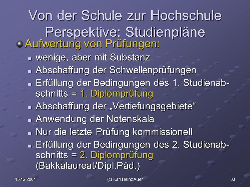 3315.12.2004(c) Karl Heinz Auer Von der Schule zur Hochschule Perspektive: Studienpläne Aufwertung von Prüfungen: wenige, aber mit Substanz wenige, aber mit Substanz Abschaffung der Schwellenprüfungen Abschaffung der Schwellenprüfungen Erfüllung der Bedingungen des 1.