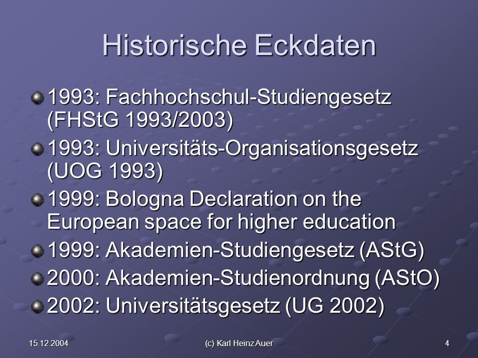 (c) Karl Heinz Auer Historische Eckdaten 1993: Fachhochschul-Studiengesetz (FHStG 1993/2003) 1993: Universitäts-Organisationsgesetz (UOG 1993) 1999: Bologna Declaration on the European space for higher education 1999: Akademien-Studiengesetz (AStG) 2000: Akademien-Studienordnung (AStO) 2002: Universitätsgesetz (UG 2002)