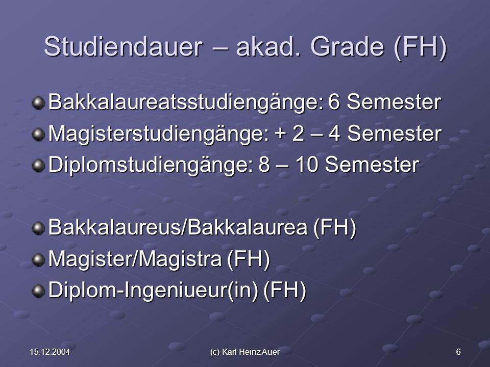 615.12.2004(c) Karl Heinz Auer Studiendauer – akad. Grade (FH) Bakkalaureatsstudiengänge: 6 Semester Magisterstudiengänge: + 2 – 4 Semester Diplomstud