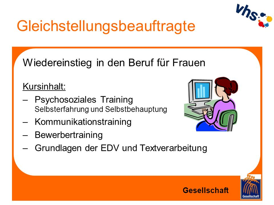 Gleichstellungsbeauftragte Wiedereinstieg in den Beruf für Frauen Kursinhalt: –Psychosoziales Training Selbsterfahrung und Selbstbehauptung –Kommunika