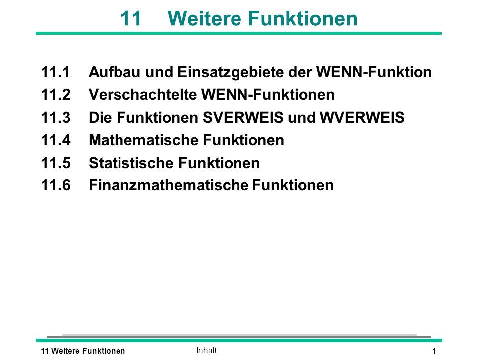 111 Weitere FunktionenInhalt 11Weitere Funktionen 11.1Aufbau und Einsatzgebiete der WENN-Funktion 11.2Verschachtelte WENN-Funktionen 11.3Die Funktionen SVERWEIS und WVERWEIS 11.4Mathematische Funktionen 11.5Statistische Funktionen 11.6Finanzmathematische Funktionen
