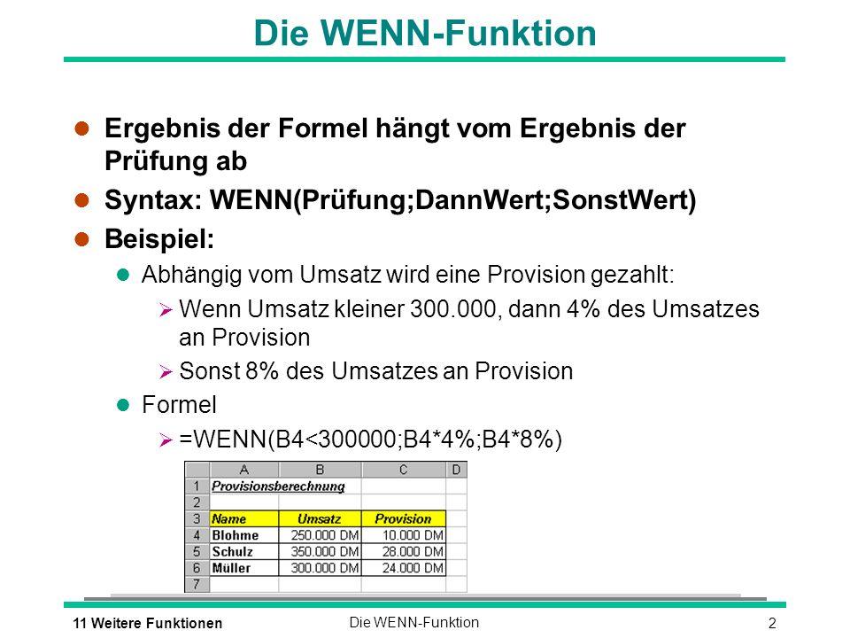 211 Weitere FunktionenDie WENN-Funktion l Ergebnis der Formel hängt vom Ergebnis der Prüfung ab l Syntax: WENN(Prüfung;DannWert;SonstWert) l Beispiel: l Abhängig vom Umsatz wird eine Provision gezahlt: Wenn Umsatz kleiner 300.000, dann 4% des Umsatzes an Provision Sonst 8% des Umsatzes an Provision l Formel =WENN(B4<300000;B4*4%;B4*8%)
