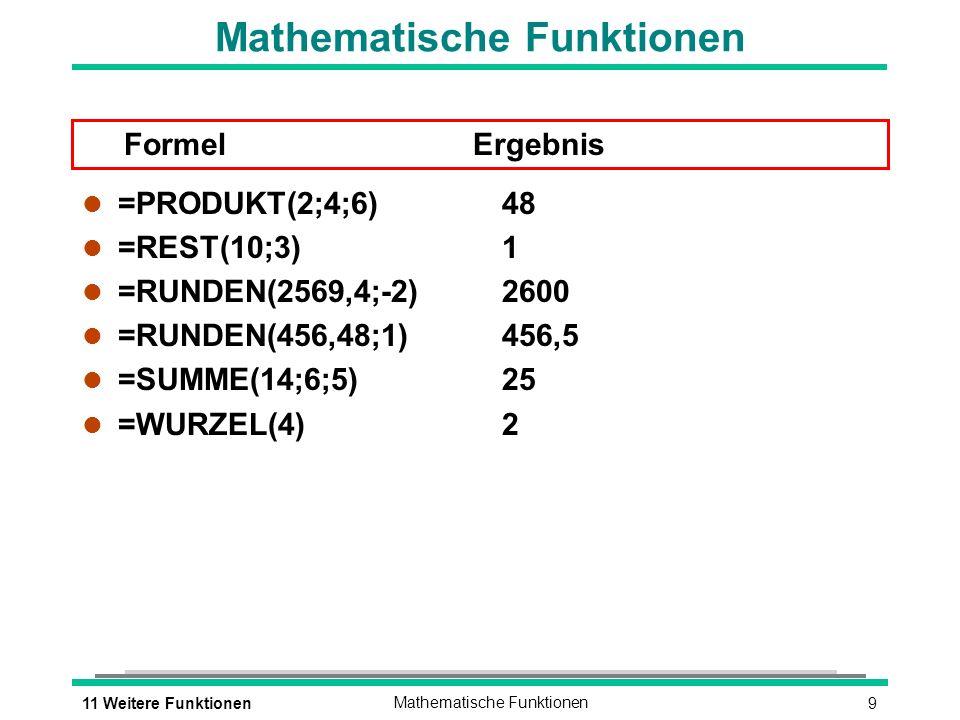 911 Weitere FunktionenMathematische Funktionen Formel Ergebnis l =PRODUKT(2;4;6)48 l =REST(10;3) 1 l =RUNDEN(2569,4;-2) 2600 l =RUNDEN(456,48;1)456,5 l =SUMME(14;6;5)25 l =WURZEL(4) 2