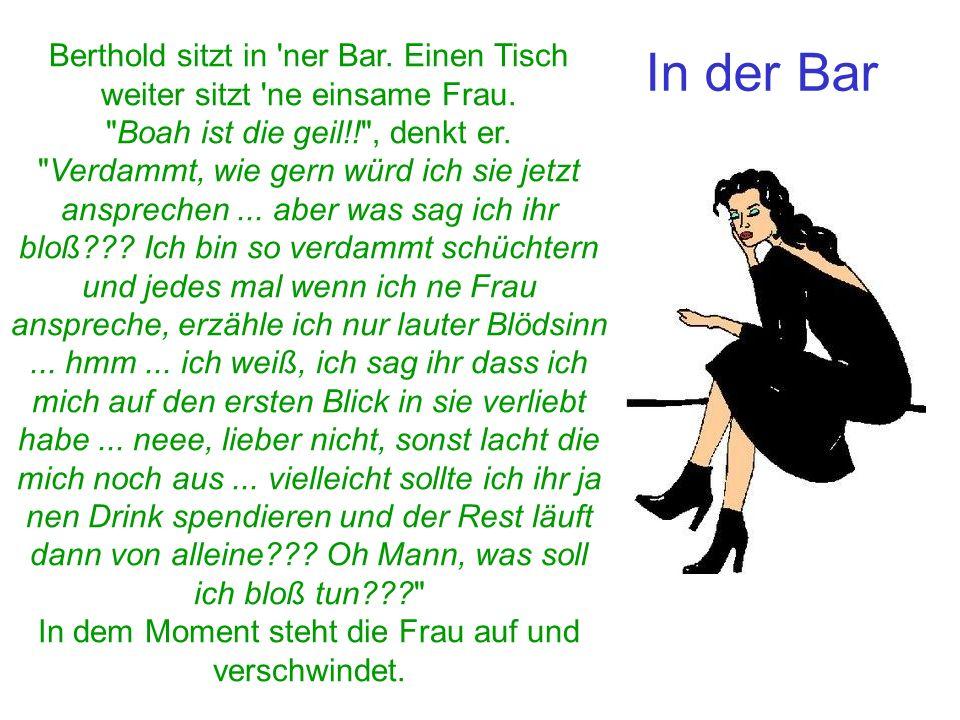 In der Bar Berthold sitzt in 'ner Bar. Einen Tisch weiter sitzt 'ne einsame Frau.
