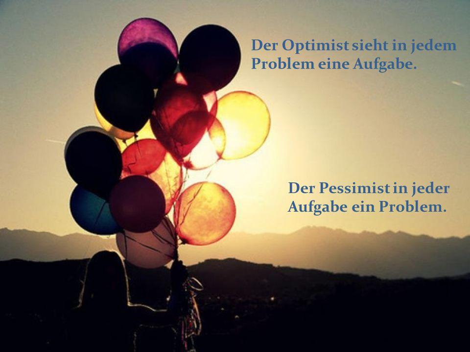 Der Optimist sieht in jedem Problem eine Aufgabe. Der Pessimist in jeder Aufgabe ein Problem.