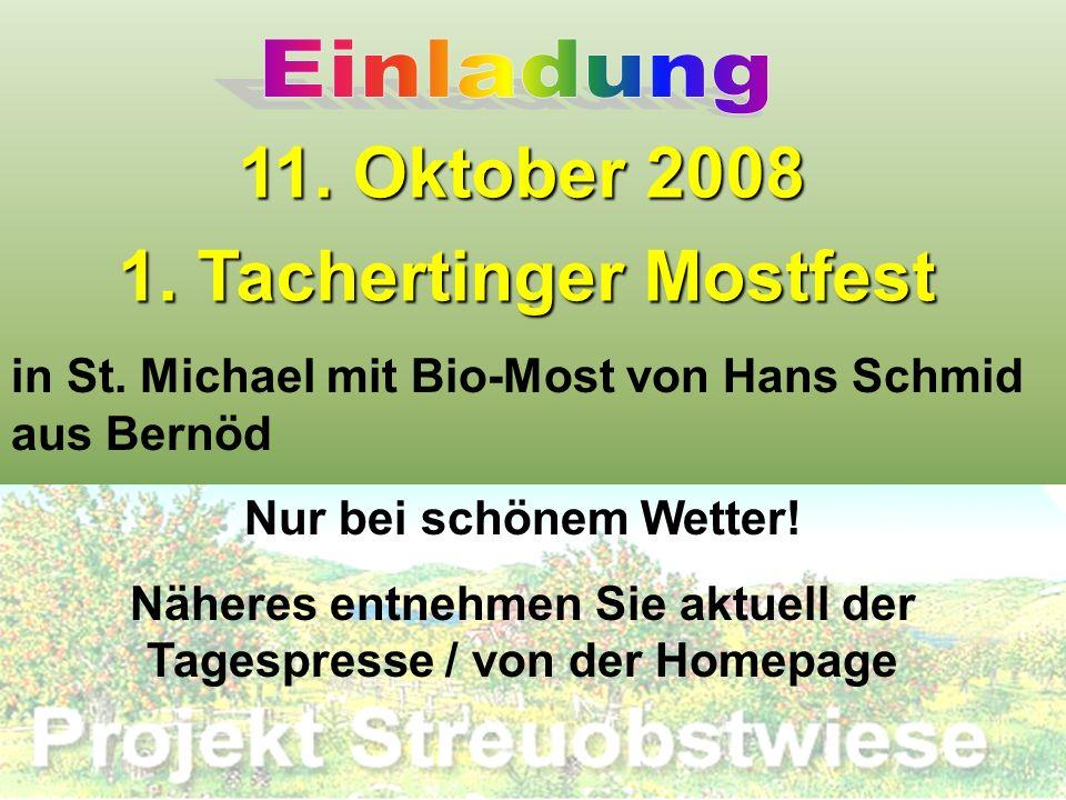 11. Oktober 2008 1. Tachertinger Mostfest in St. Michael mit Bio-Most von Hans Schmid aus Bernöd Nur bei schönem Wetter! Näheres entnehmen Sie aktuell