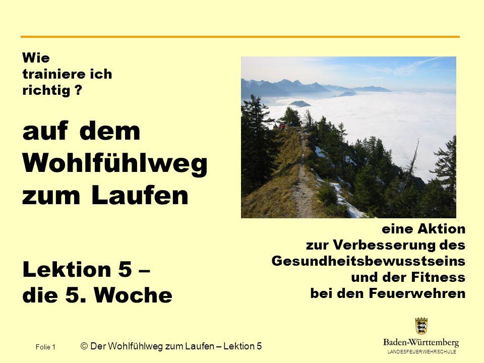 LANDESFEUERWEHRSCHULE Folie 1 © Der Wohlfühlweg zum Laufen – Lektion 5 Wie trainiere ich richtig ? auf dem Wohlfühlweg zum Laufen Lektion 5 – die 5. W