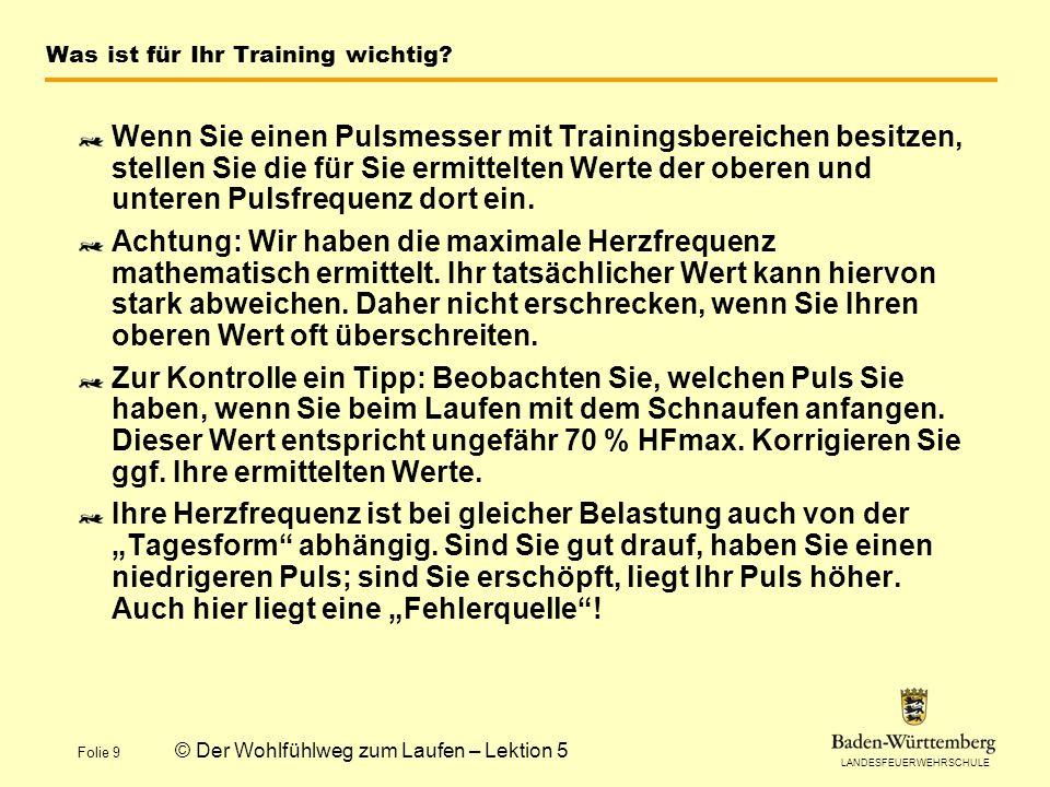 LANDESFEUERWEHRSCHULE Folie 9 © Der Wohlfühlweg zum Laufen – Lektion 5 Was ist für Ihr Training wichtig? Wenn Sie einen Pulsmesser mit Trainingsbereic